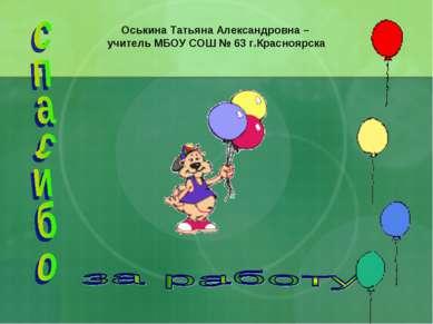 Оськина Татьяна Александровна – учитель МБОУ СОШ № 63 г.Красноярска
