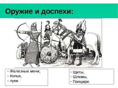 Оружие и доспехи: - Железные мечи, - Копья, - луки. Щиты, Шлемы, Панцири.