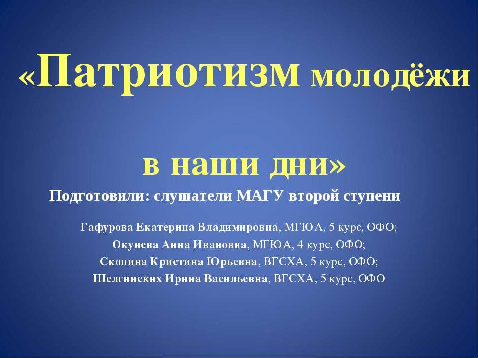 «Патриотизм молодёжи в наши дни» Подготовили: слушатели МАГУ второй ступени Г...
