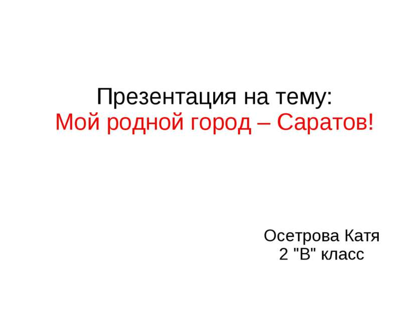 """Осетрова Катя 2 """"В"""" класс Презентация на тему: Мой родной город – Саратов!"""