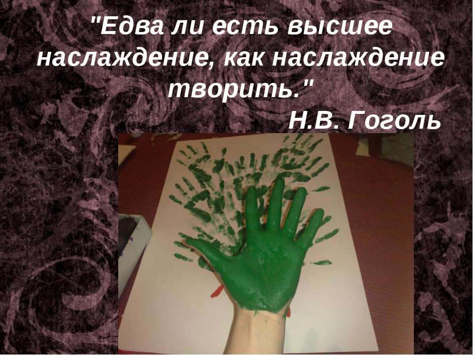 """""""Едва ли есть высшее наслаждение, как наслаждение творить."""" Н.В. Гоголь"""