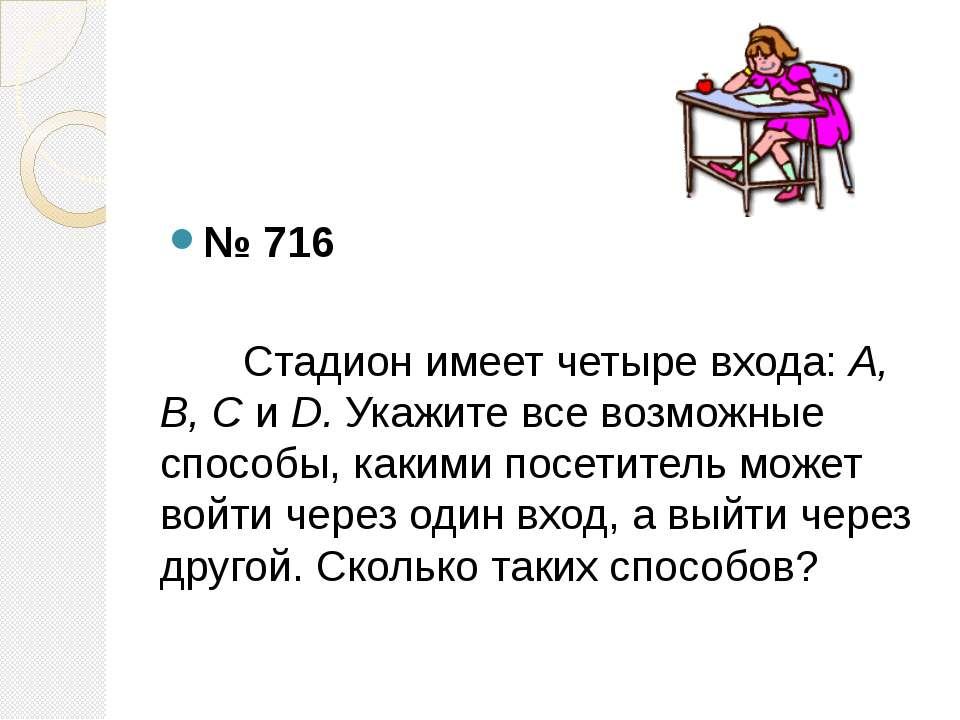 № 716 Стадион имеет четыре входа: А, В, С и D. Укажите все возможные способы,...