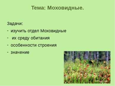 Тема: Моховидные. Задачи: изучить отдел Моховидные их среду обитания особенно...