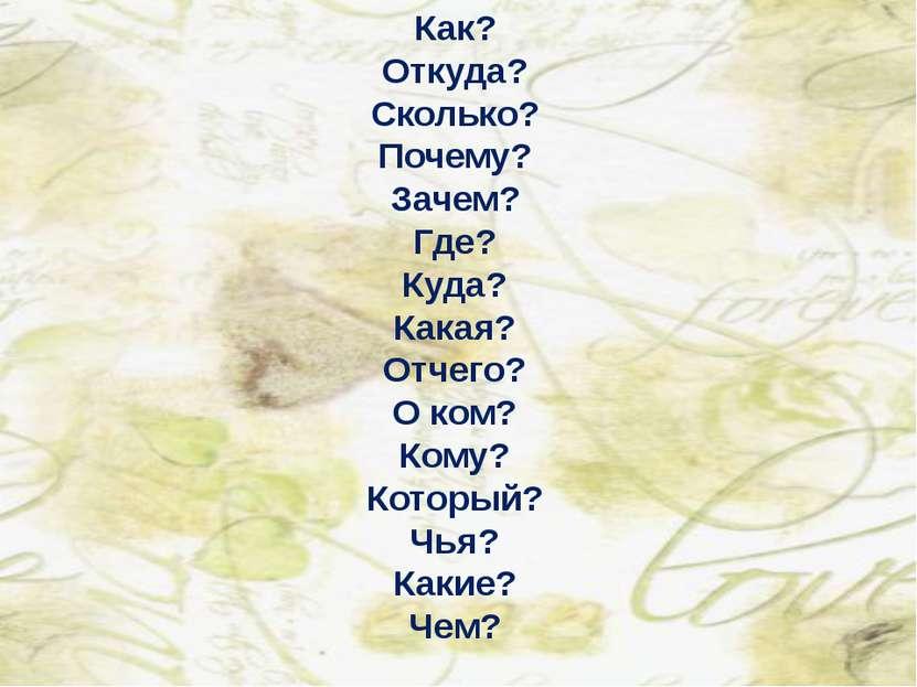 Как? Откуда? Сколько? Почему? Зачем? Где? Куда? Какая? Отчего? О ком? Кому? К...