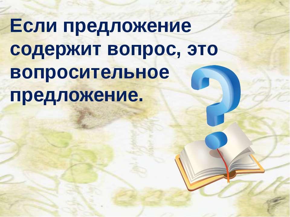 Если предложение содержит вопрос, это вопросительное предложение. Жихарева Л.А.