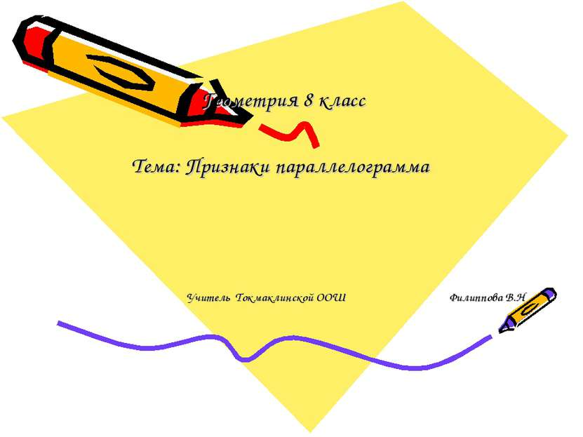 Геометрия 8 класс Тема: Признаки параллелограмма Учитель Токмаклинской ООШ Фи...