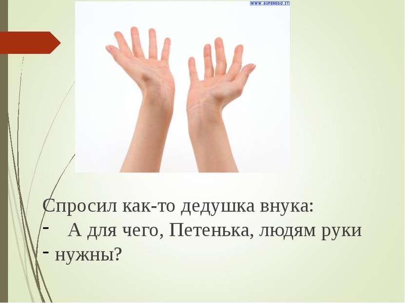 Спросил как-то дедушка внука: А для чего, Петенька, людям руки нужны?