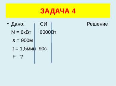 Дано: СИ Решение N = 6кВт 6000Вт s = 900м t = 1,5мин 90с F - ? ЗАДАЧА 4