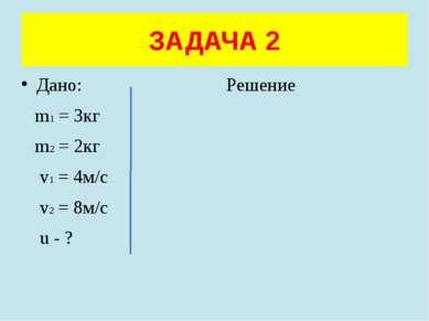 Дано: Решение m1 = 3кг m2 = 2кг v1 = 4м/с v2 = 8м/с u - ? ЗАДАЧА 2