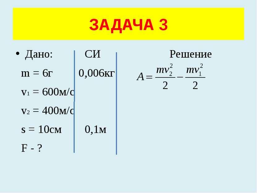 Дано: СИ Решение m = 6г 0,006кг v1 = 600м/с v2 = 400м/с s = 10см 0,1м F - ? З...