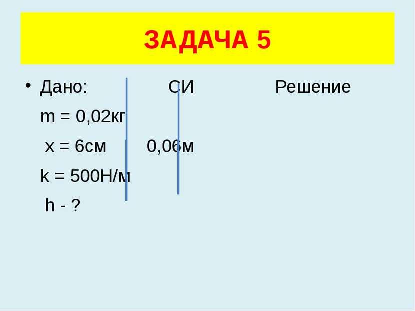 Дано: СИ Решение m = 0,02кг x = 6см 0,06м k = 500Н/м h - ? ЗАДАЧА 5
