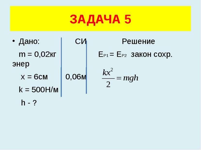 Дано: СИ Решение m = 0,02кг ЕР1 = ЕР2 закон сохр. энер x = 6см 0,06м k = 500Н...
