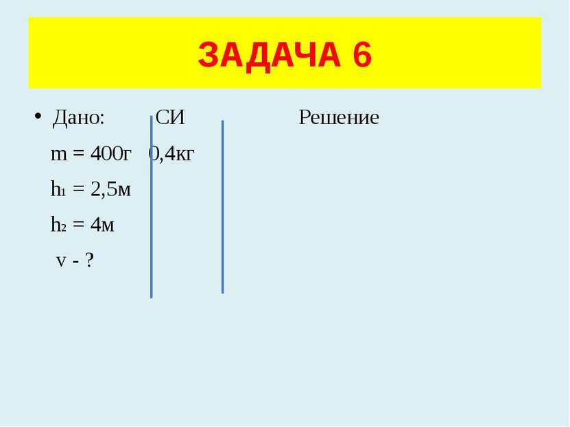 Дано: СИ Решение m = 400г 0,4кг h1 = 2,5м h2 = 4м v - ? ЗАДАЧА 6