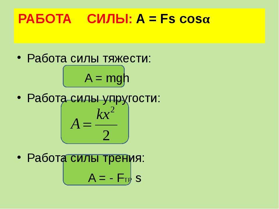 РАБОТА СИЛЫ: A = Fs cosα Работа силы тяжести: A = mgh Работа силы упругости: ...