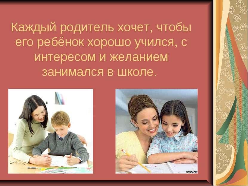 Каждый родитель хочет, чтобы его ребёнок хорошо учился, с интересом и желание...