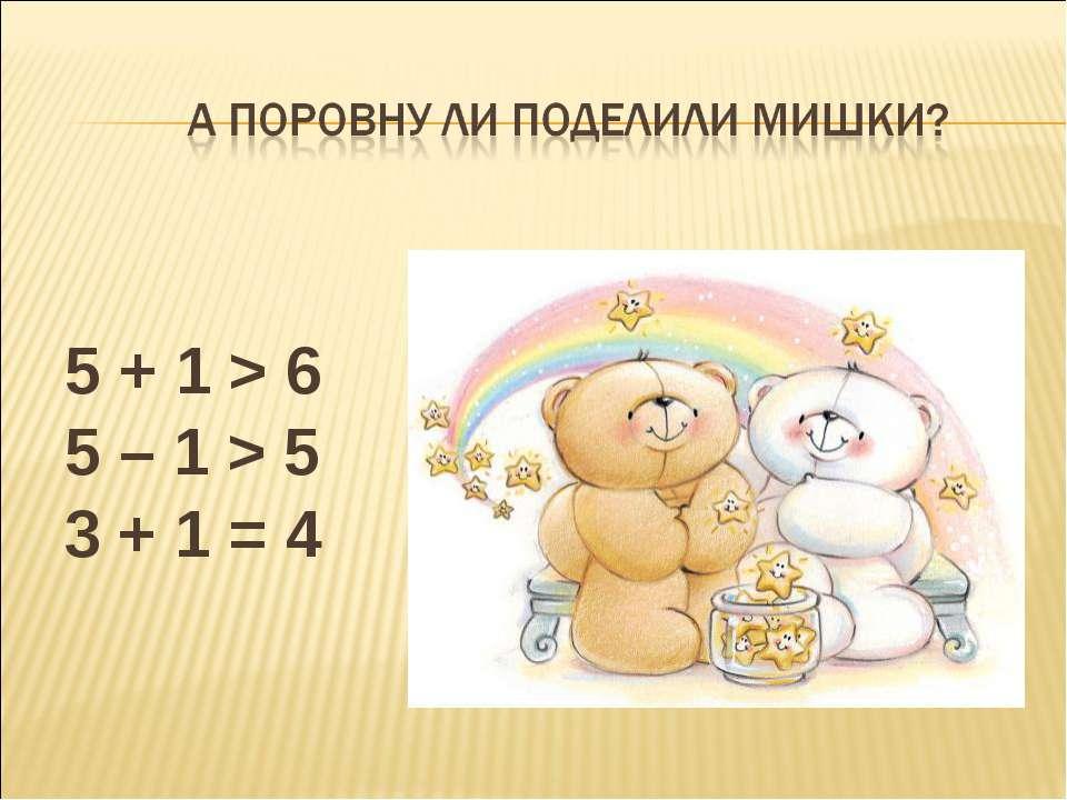 5 + 1 > 6 5 – 1 > 5 3 + 1 = 4