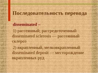 Последовательность перевода disseminated – 1) рассеянный; рассредоточенный di...