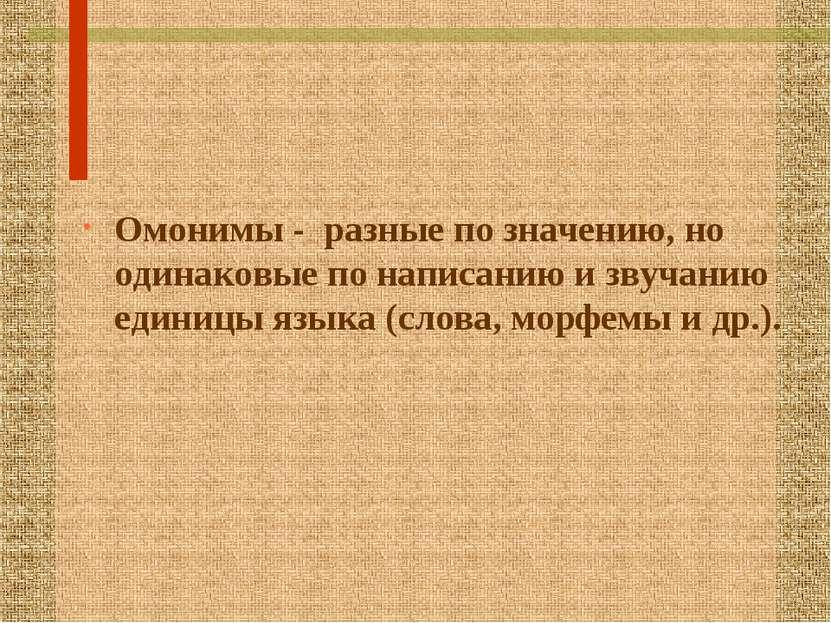 Омонимы - разные по значению, но одинаковые по написанию и звучанию единицы я...
