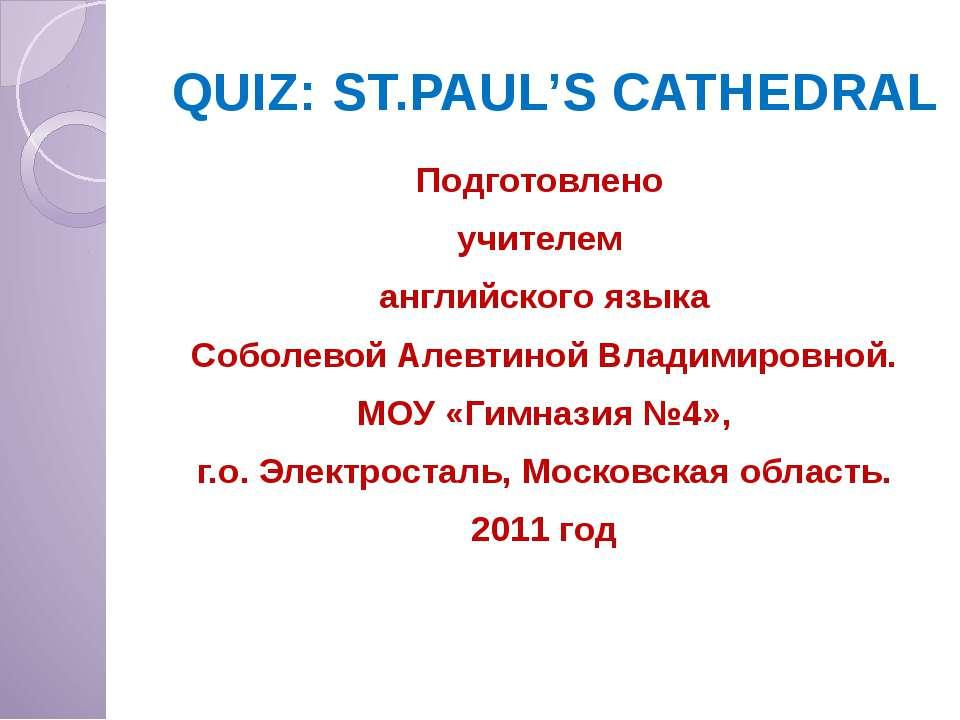 QUIZ: ST.PAUL'S CATHEDRAL Подготовлено учителем английского языка Соболевой А...