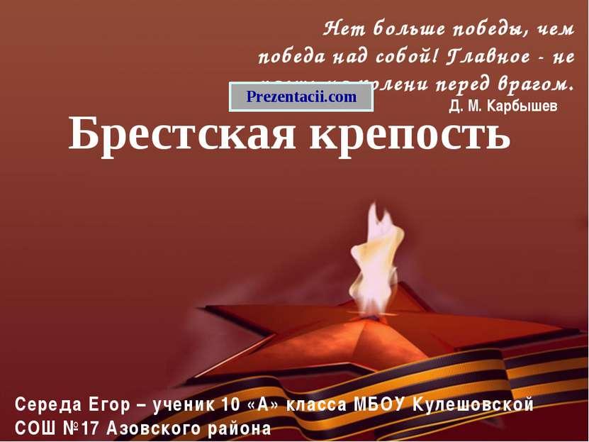 Брестская крепость Середа Егор – ученик 10 «А» класса МБОУ Кулешовской СОШ №1...