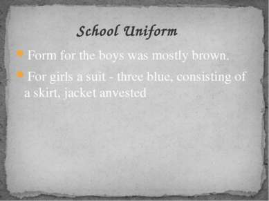 Form for the boys was mostly brown. For girls a suit - three blue, consisting...