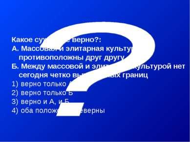 Какое суждение верно?: А. Массовая и элитарная культура противоположны друг д...