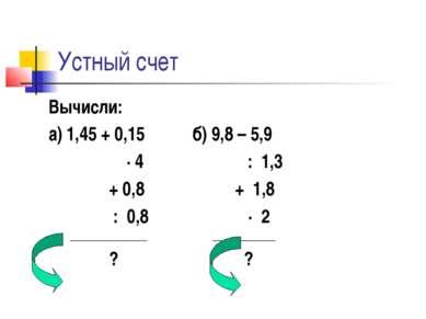 Устный счет Вычисли: а) 1,45 + 0,15 б) 9,8 – 5,9 ∙ 4 : 1,3 + 0,8 + 1,8 : 0,8 ...