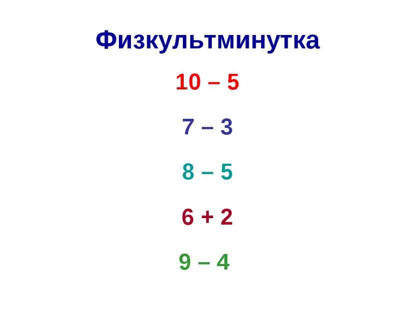 Физкультминутка 10 – 5 7 – 3 8 – 5 6 + 2 9 – 4