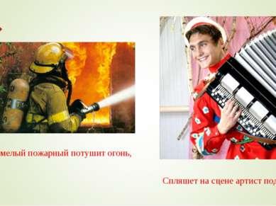 Смелый пожарный потушит огонь, Спляшет на сцене артист под гармонь.