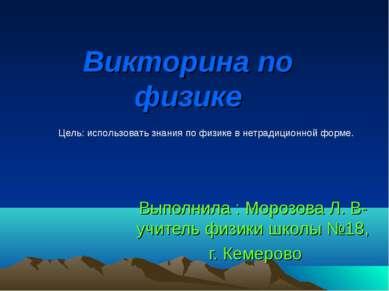 Викторина по физике Выполнила : Морозова Л. В-учитель физики школы №18, г. Ке...