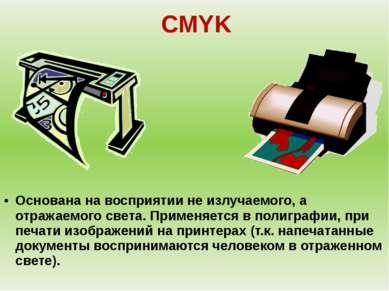 CMYK Основана на восприятии не излучаемого, а отражаемого света. Применяется ...