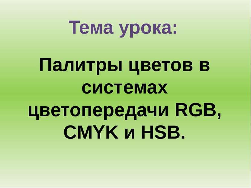 Тема урока: Палитры цветов в системах цветопередачи RGB, CMYK и HSB.