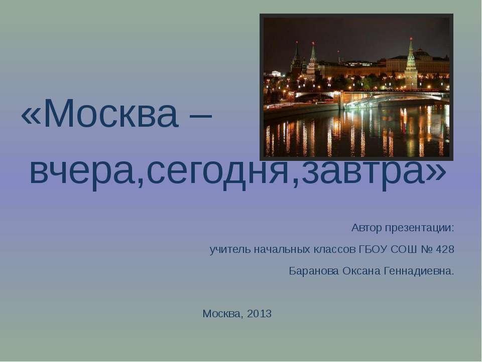 «Москва – вчера,сегодня,завтра» Автор презентации: учитель начальных классов ...