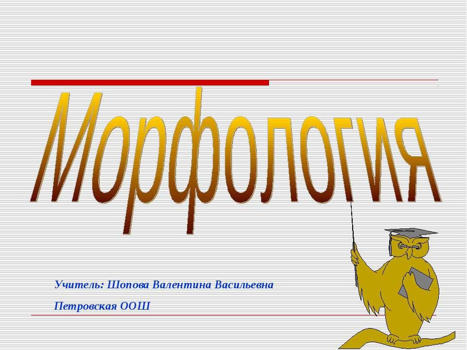 Учитель: Шопова Валентина Васильевна Петровская ООШ