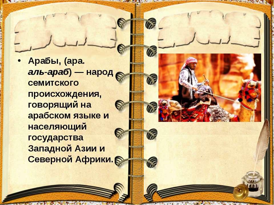 Ара бы, (ара. العرب аль-араб)— народ семитского происхождения, говорящий на ...