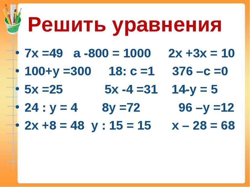Решить уравнения 7х =49 а -800 = 1000 2х +3х = 10 100+у =300 18: с =1 376 –с ...