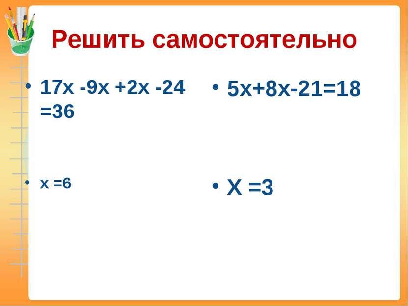 Решить самостоятельно 17х -9х +2х -24 =36 х =6 5х+8х-21=18 Х =3