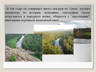В эти годы он совершает много поездок по Уралу, изучает литературу по истории...
