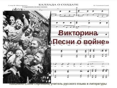 Викторина «Песни о войне» Квашнина Елена Сергеевна, учитель русского языка и ...