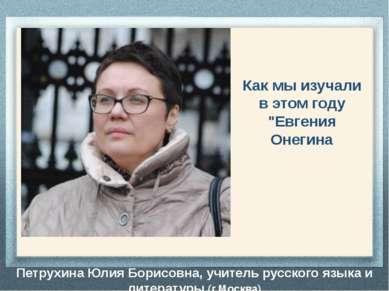 Петрухина Юлия Борисовна, учитель русского языка и литературы (г.Москва) Как ...