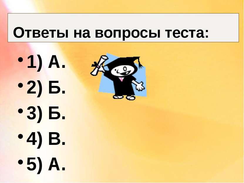 Ответы на вопросы теста: 1) А. 2) Б. 3) Б. 4) В. 5) А.