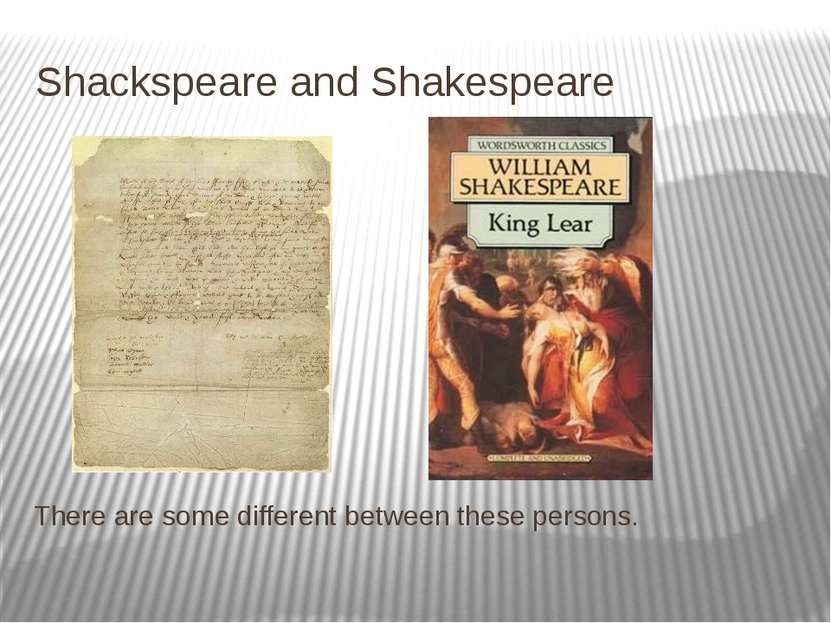 Shackspeare and Shakespeare There are some different between these persons.