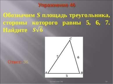 * Обозначим S площадь треугольника, стороны которого равны 5, 6, 7. Найдите О...