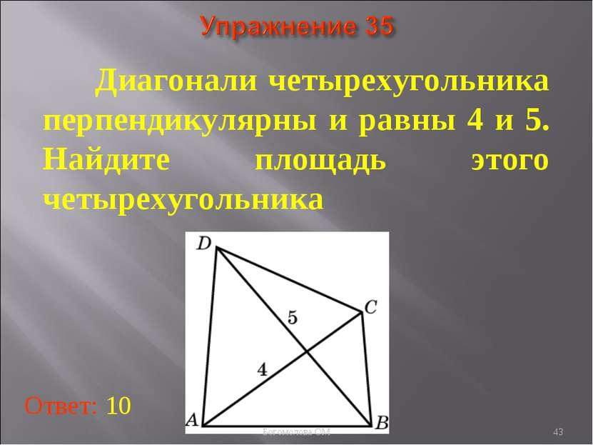 * Диагонали четырехугольника перпендикулярны и равны 4 и 5. Найдите площадь э...