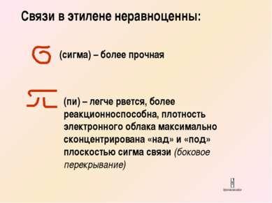 Связи в этилене неравноценны: (сигма) – более прочная (пи) – легче рвется, бо...