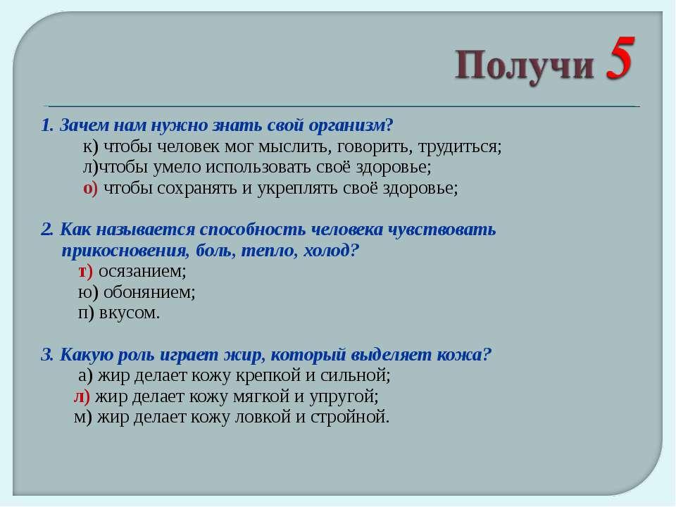 1. Зачем нам нужно знать свой организм? к) чтобы человек мог мыслить, говорит...