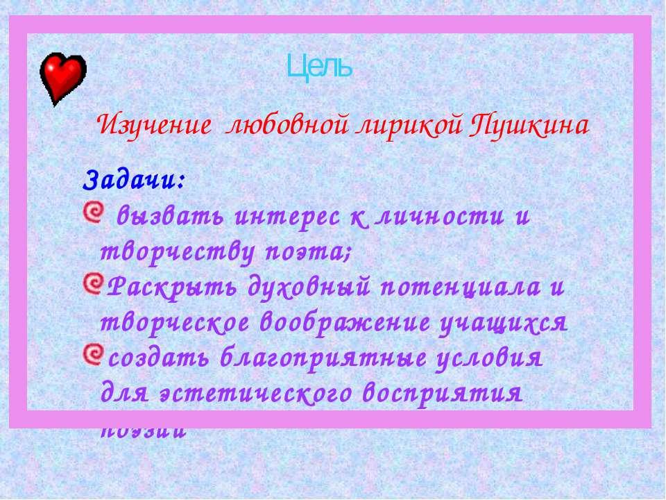 Изучение любовной лирикой Пушкина Задачи: вызвать интерес к личности и творче...