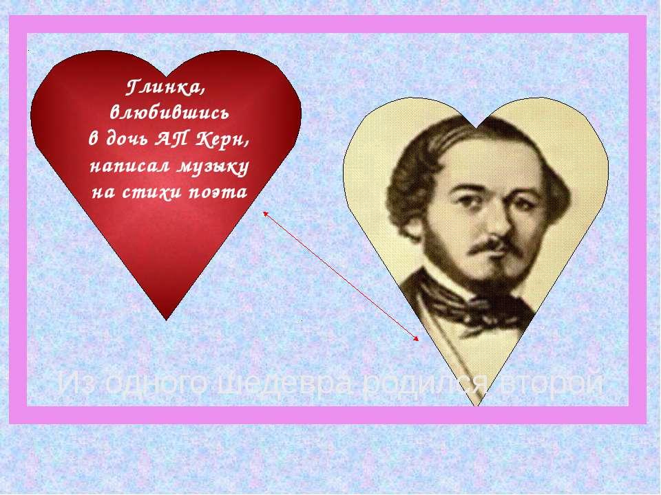 Глинка, влюбившись в дочь АП Керн, написал музыку на стихи поэта Из одного ше...
