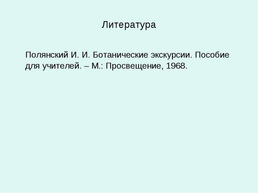 Литература Полянский И. И. Ботанические экскурсии. Пособие для учителей. – М....