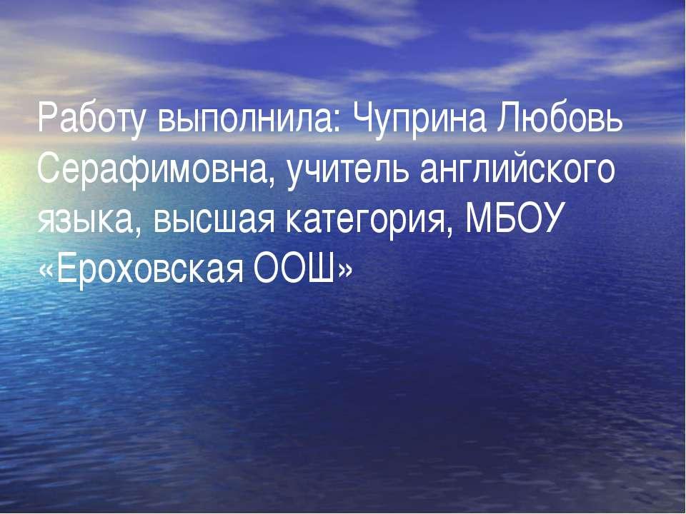 Работу выполнила: Чуприна Любовь Серафимовна, учитель английского языка, высш...